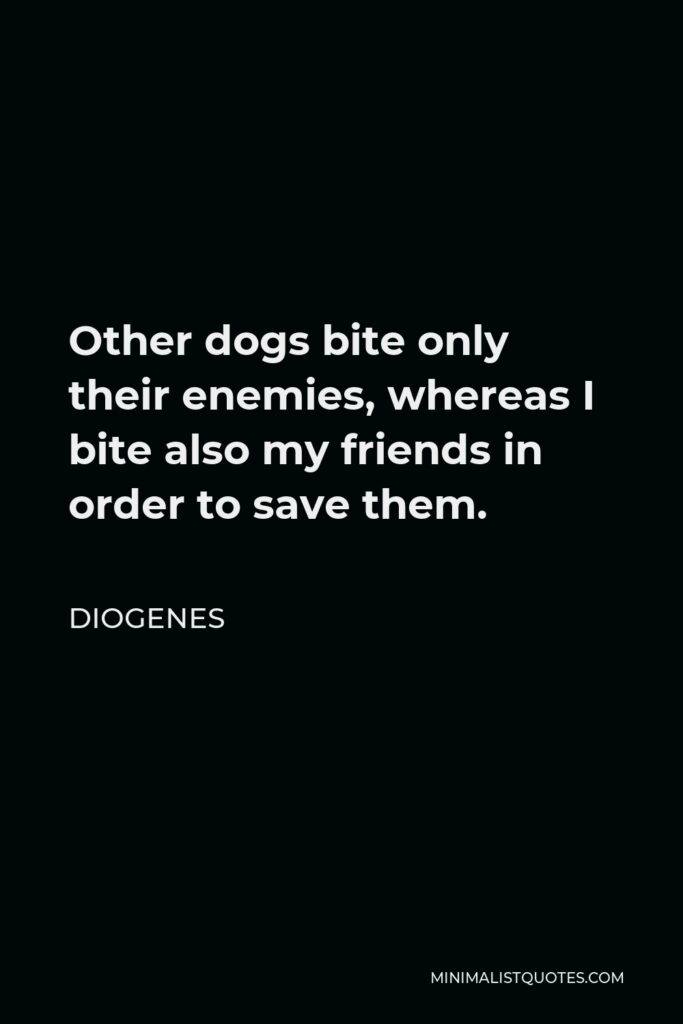 Diogenes Quote - Other dogs bite only their enemies, whereas I bite also my friends in order to save them.