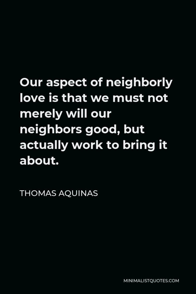 Thomas Aquinas Quote - Our aspect of neighborly love is that we must not merely will our neighbors good, but actually work to bring it about.