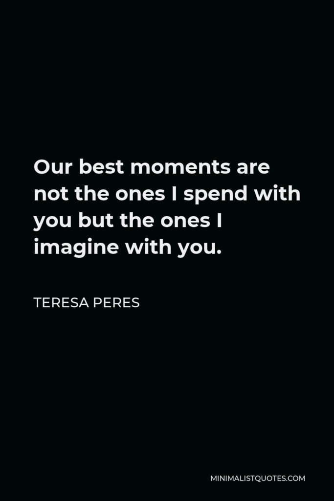 Teresa Peres Quote - Our best moments are not the ones I spend with you but the ones I imagine with you.