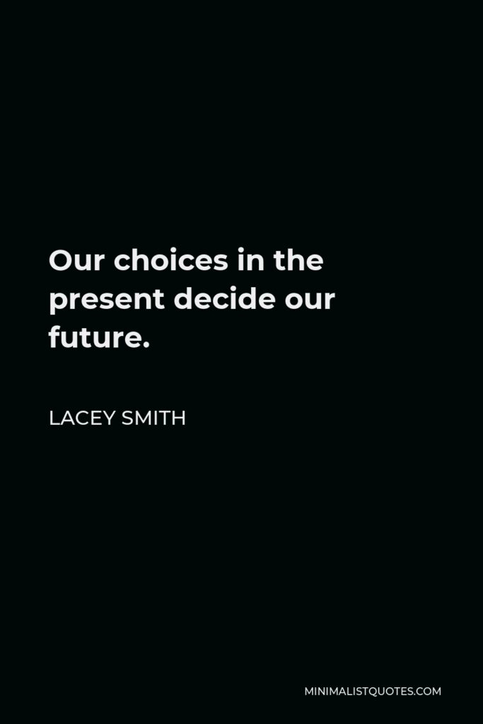 Lacey Smith Quote - Our choices in the present decide our future.