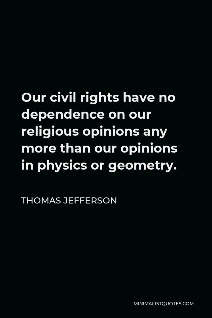 Thomas Jefferson Quote - Our civil rights have no dependence on our religious opinions any more than our opinions in physics or geometry.