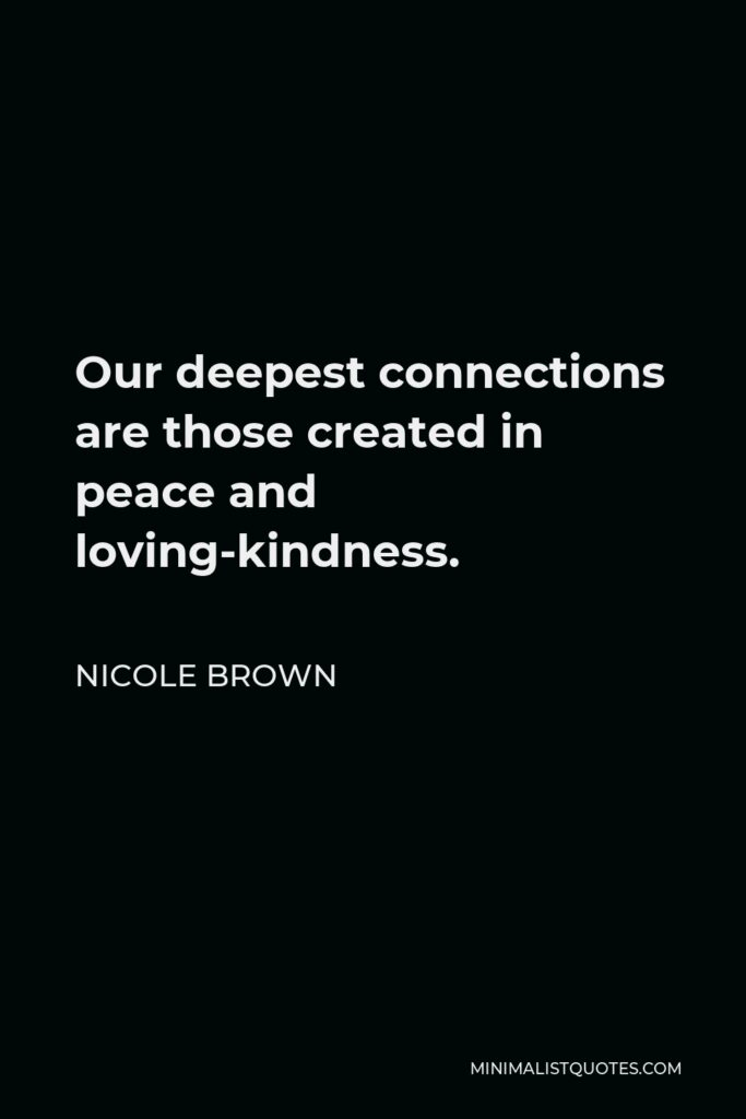 Nicole Brown Quote - Our deepest connections are those created in peace and loving-kindness.