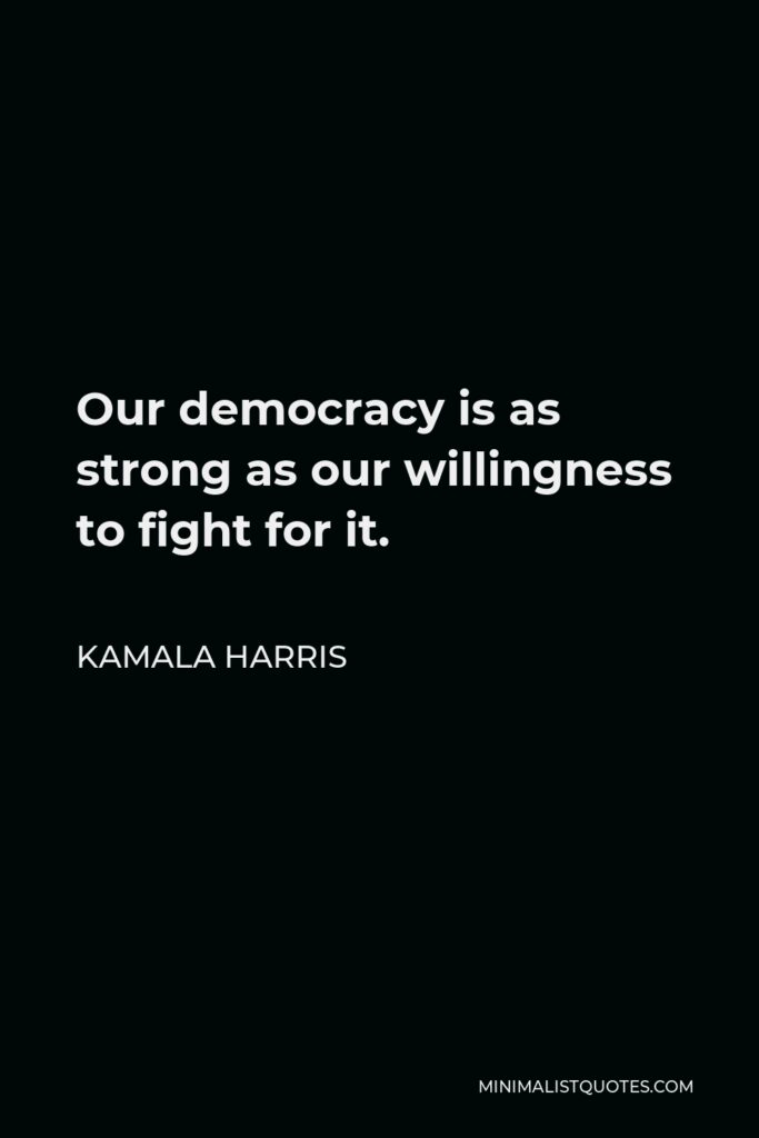 Kamala Harris Quote - Our democracy is as strong as our willingness to fight for it.
