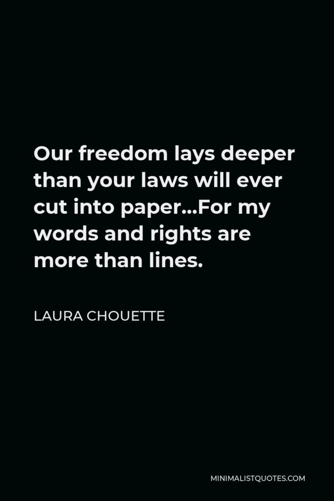 Laura Chouette Quote - Our freedom lays deeper than your laws will ever cut into paper…For my words and rights are more than lines.