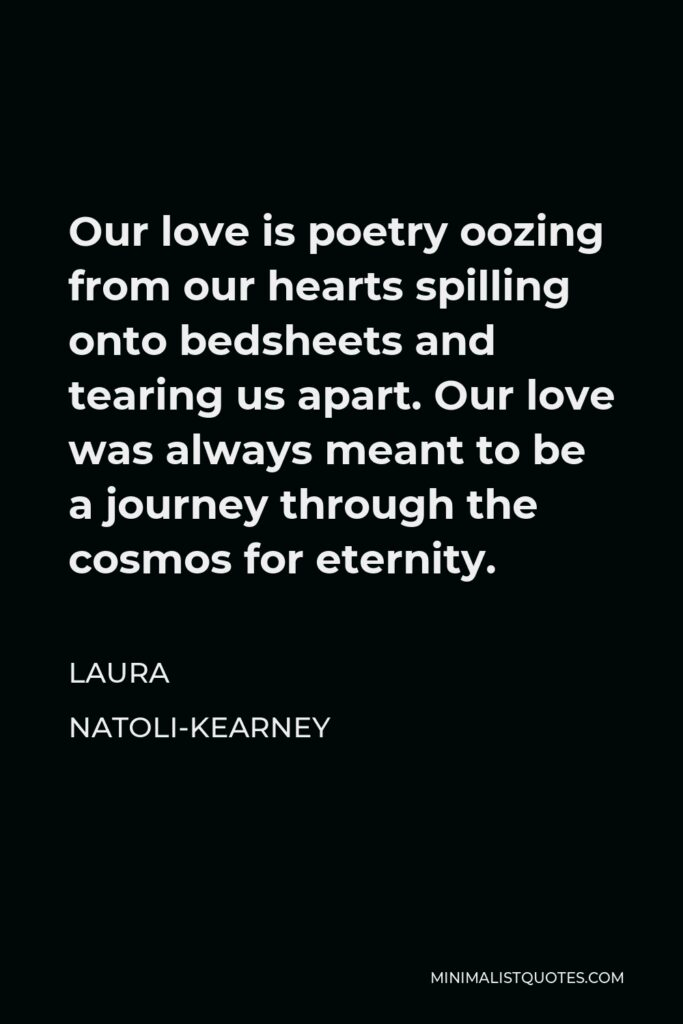 Laura Natoli-Kearney Quote - Our love is poetry oozing from our hearts spilling onto bedsheets and tearing us apart. Our love was always meant to be a journey through the cosmos for eternity.