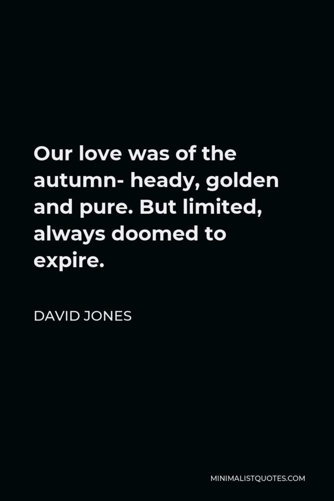 David Jones Quote - Our love was of the autumn- heady, golden and pure. But limited, always doomed to expire.