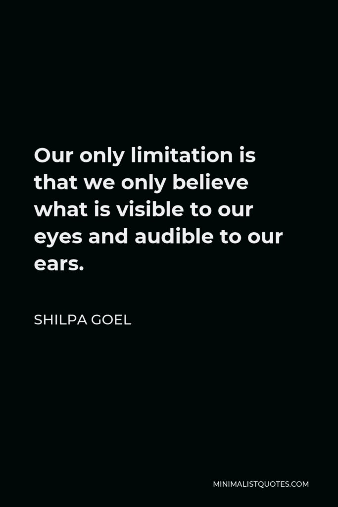 Shilpa Goel Quote - Our only limitation is that we only believe what is visible to our eyes and audible to our ears.