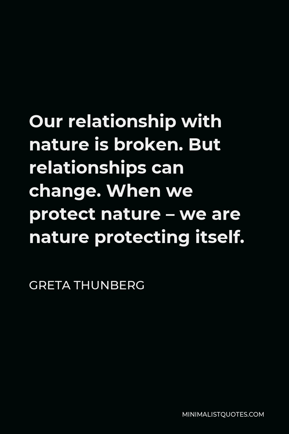 Greta Thunberg Quote - Our relationship with nature is broken. But relationships can change. When we protect nature – we are nature protecting itself.