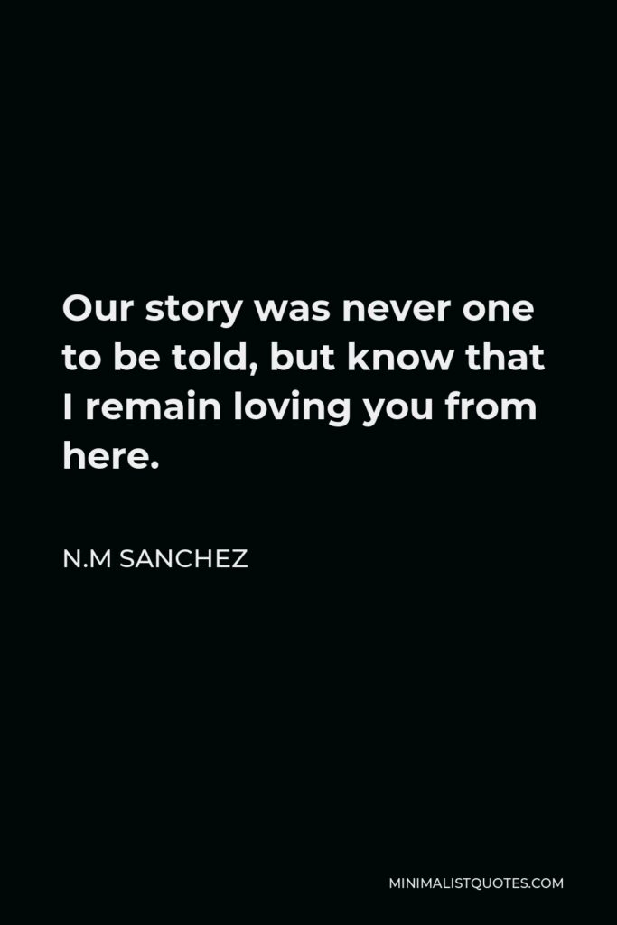 N.M Sanchez Quote - Our story was never one to be told, but know that I remain loving you from here.