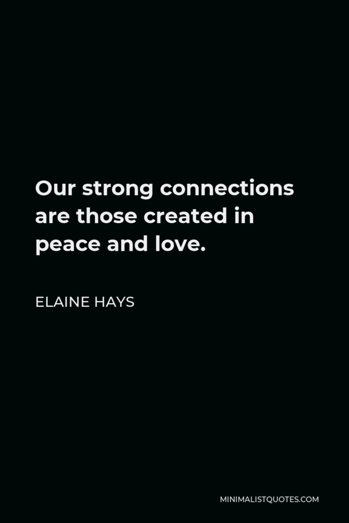 Elaine Hays Quote - Our strong connections are those created in peace and love.