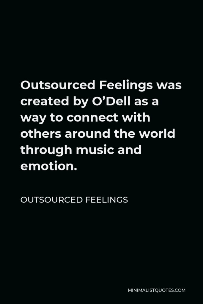 Outsourced Feelings Quote - Outsourced Feelings was created by O'Dell as a way to connect with others around the world through music and emotion.
