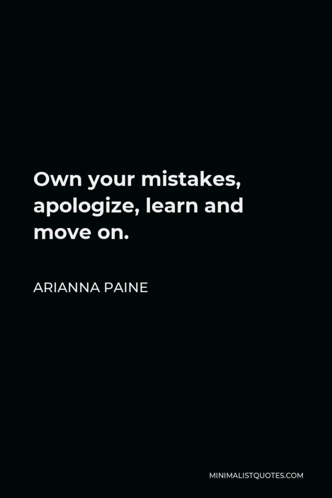 Arianna Paine Quote - Own your mistakes, apologize, learn and move on.