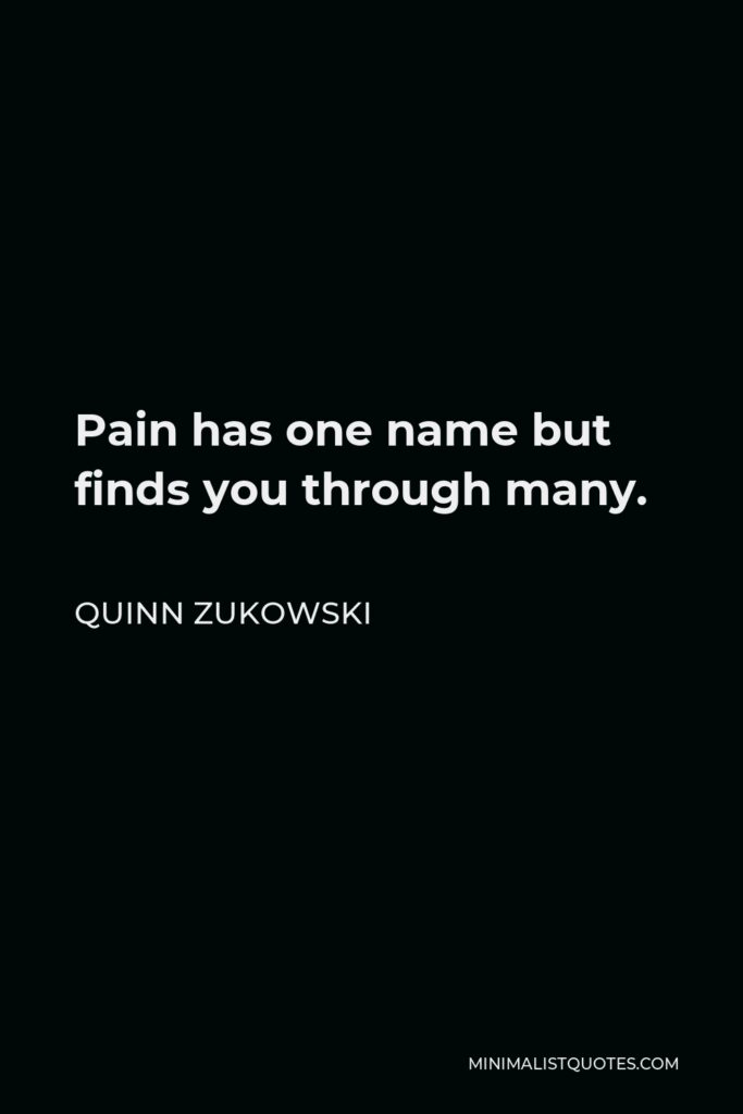 Quinn Zukowski Quote - Pain has one name but finds you through many.