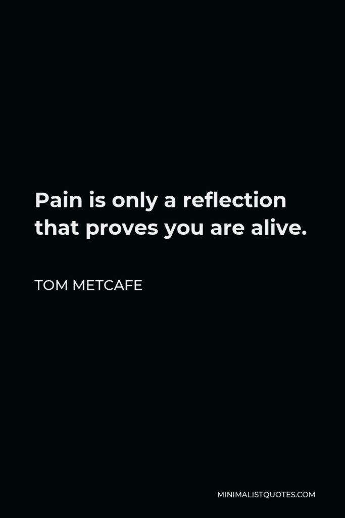 Tom Metcafe Quote - Pain is only a reflection that proves you are alive.
