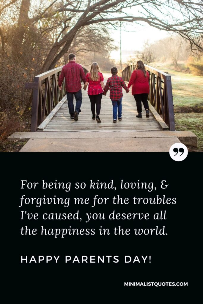 Parents Day Quote, Wish & Message With Image: For being so kind, loving, & forgiving me for the troubles I've caused, you deserve all the happiness in the world. Happy Parents Day!