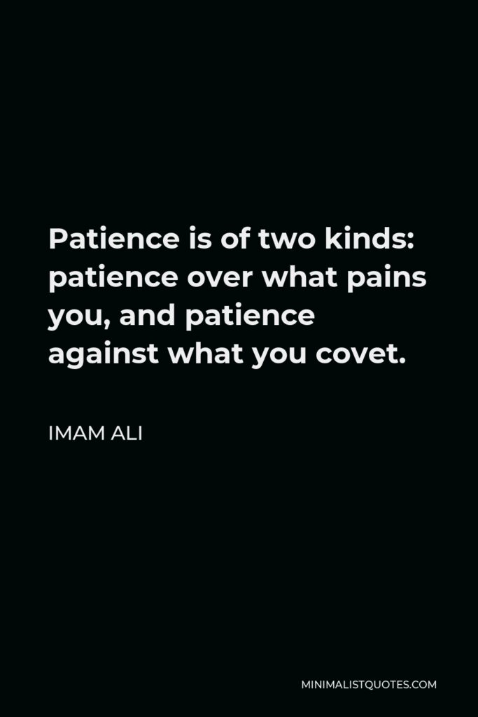 Imam Ali Quote - Patience is of two kinds: patience over what pains you, and patience against what you covet.