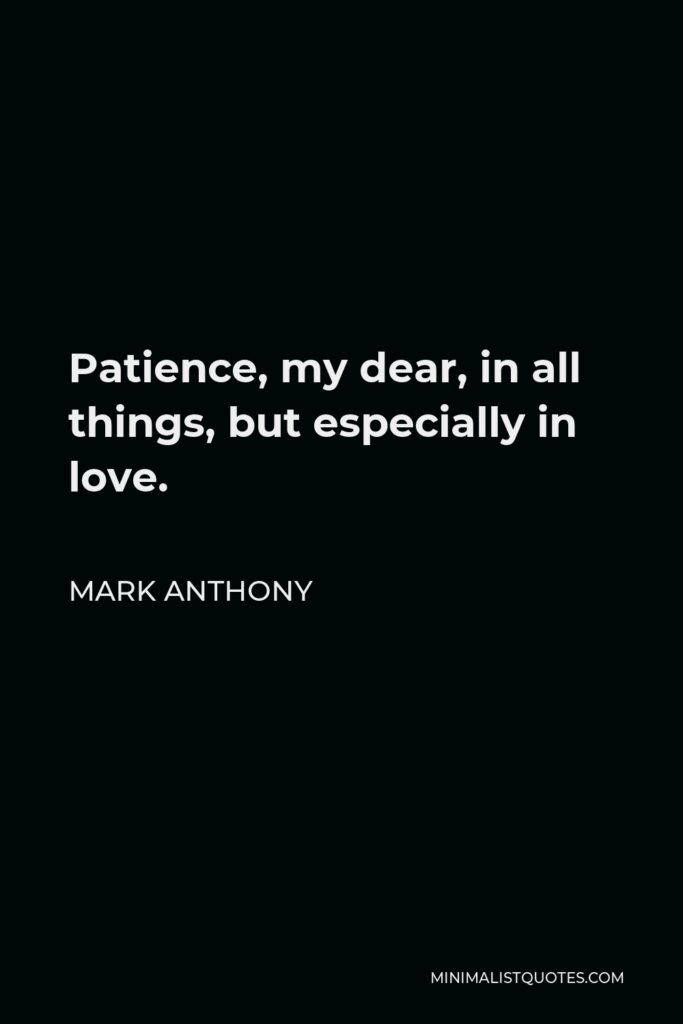 Mark Anthony Quote - Patience, my dear, in all things, but especially in love.