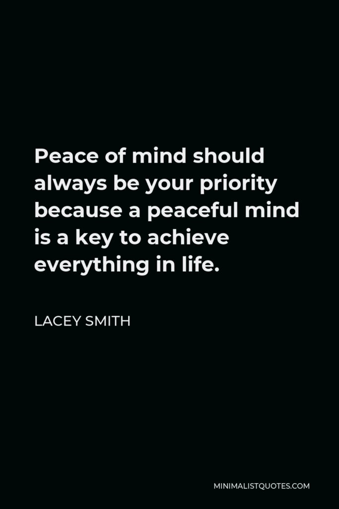 Lacey Smith Quote - Peace of mind should always be your priority because a peaceful mind is a key to achieve everything in life.