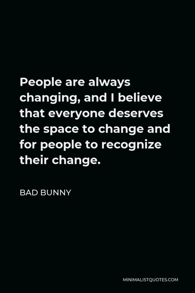 Bad Bunny Quote - People are always changing, and I believe that everyone deserves the space to change and for people to recognize their change.