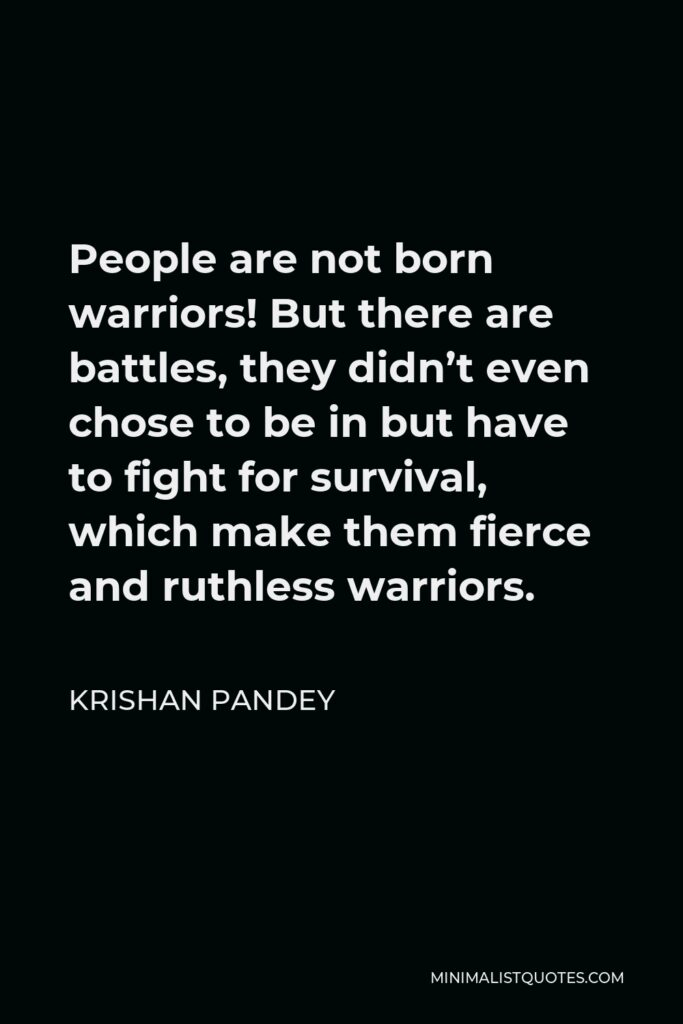 Krishan Pandey Quote - People are not born warriors! But there are battles, they didn't even chose to be in but have to fight for survival, which make them fierce and ruthless warriors.