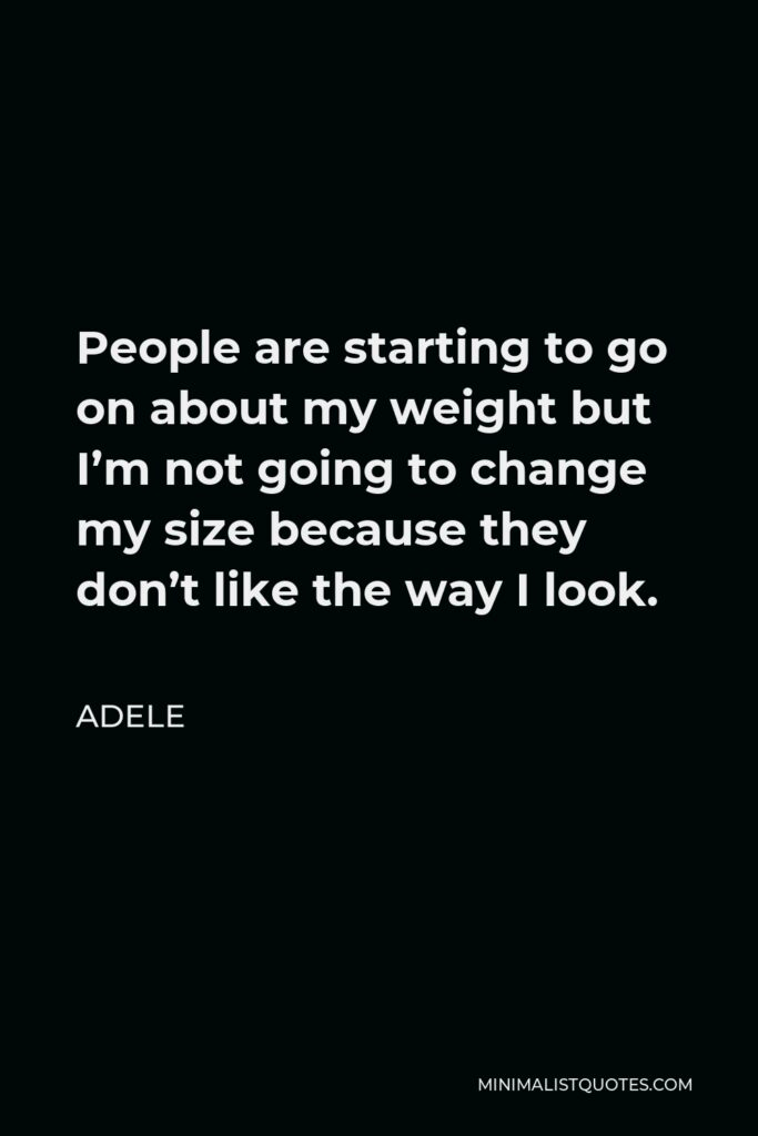 Adele Quote - People are starting to go on about my weight but I'm not going to change my size because they don't like the way I look.