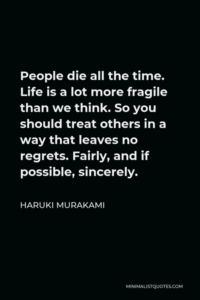 Haruki Murakami Quote - People die all the time. Life is a lot more fragile than we think. So you should treat others in a way that leaves no regrets. Fairly, and if possible, sincerely.