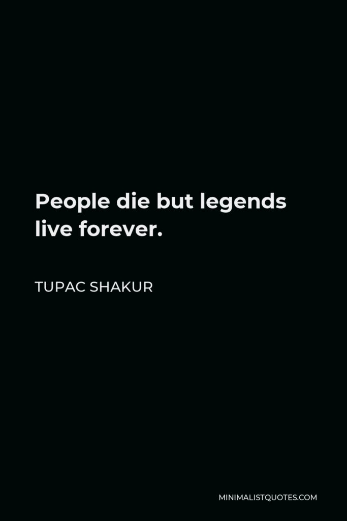 Tupac Shakur Quote - People die but legends live forever.