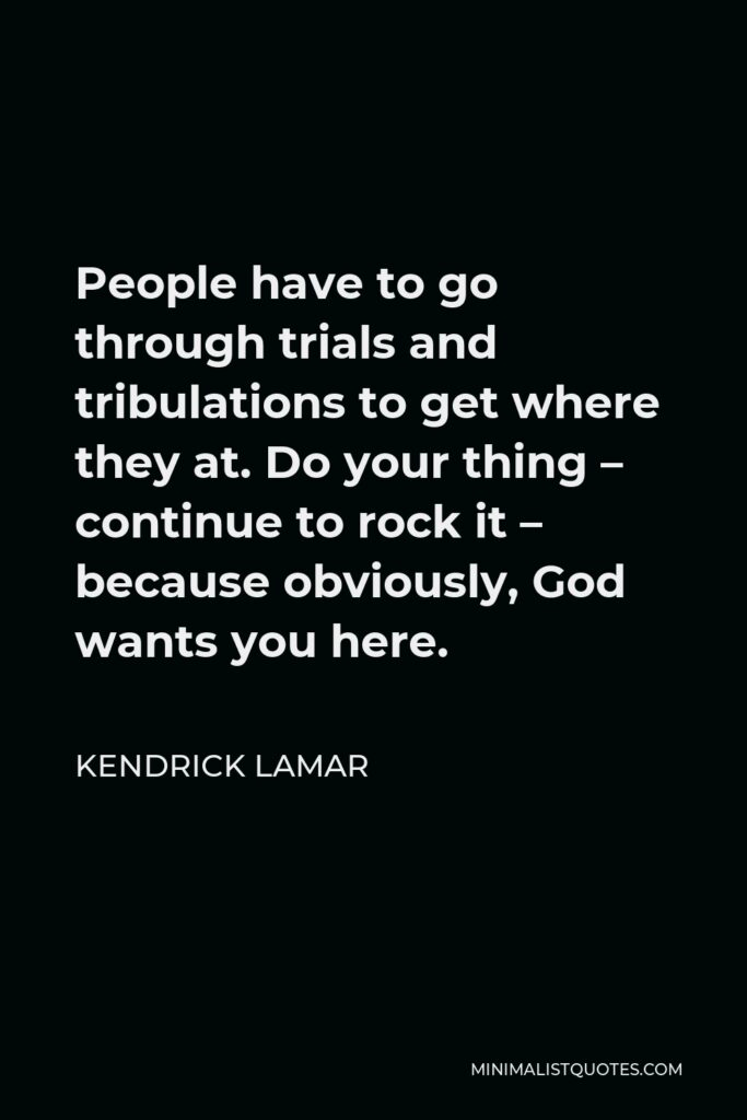Kendrick Lamar Quote - People have to go through trials and tribulations to get where they at. Do your thing – continue to rock it – because obviously, God wants you here.