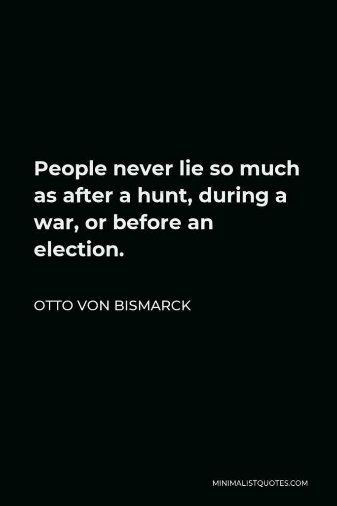 Otto von Bismarck Quote - People never lie so much as after a hunt, during a war, or before an election.