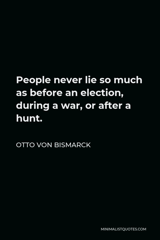 Otto von Bismarck Quote - People never lie so much as before an election, during a war, or after a hunt.