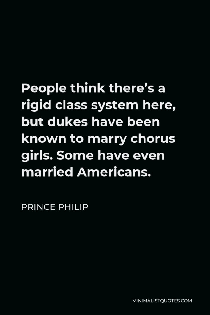 Prince Philip Quote - People think there's a rigid class system here, but dukes have been known to marry chorus girls. Some have even married Americans.