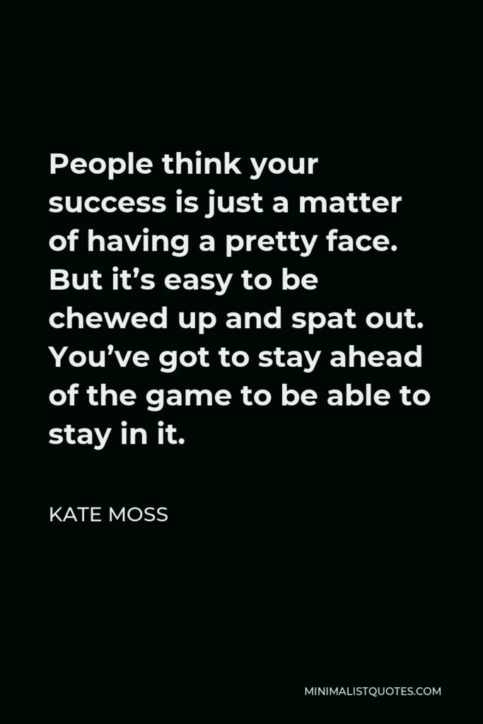 Kate Moss Quote - People think your success is just a matter of having a pretty face. But it's easy to be chewed up and spat out. You've got to stay ahead of the game to be able to stay in it.