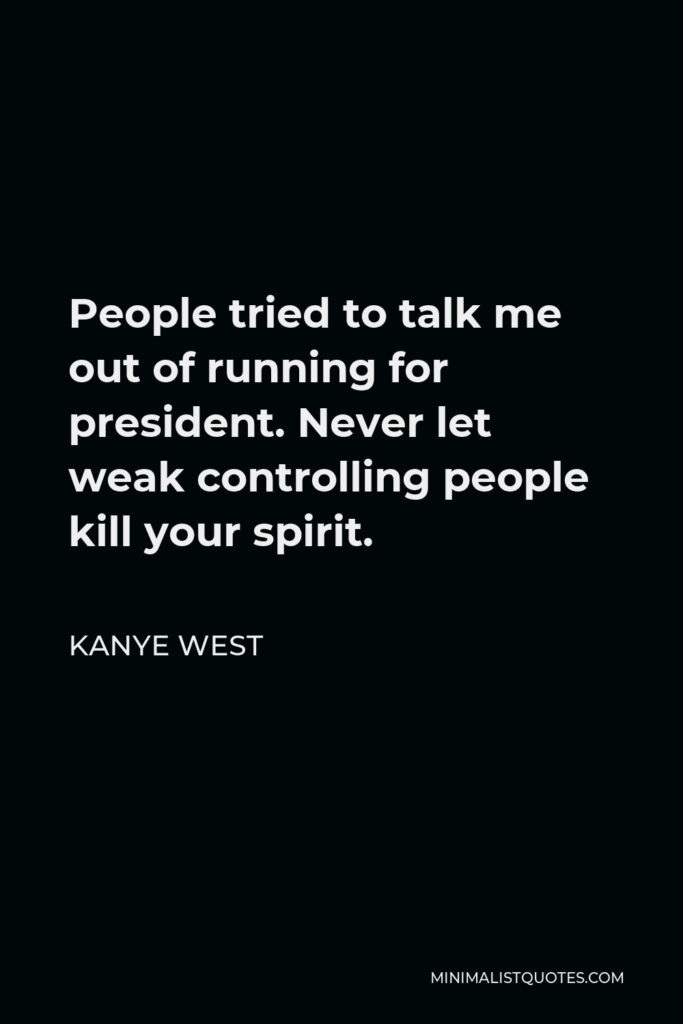 Kanye West Quote - People tried to talk me out of running for president. Never let weak controlling people kill your spirit.