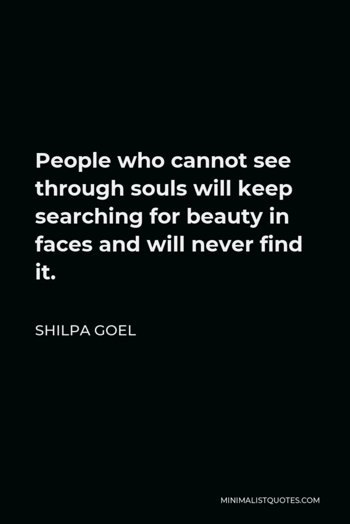Shilpa Goel Quote - People who cannot see through souls will keep searching for beauty in faces and will never find it.