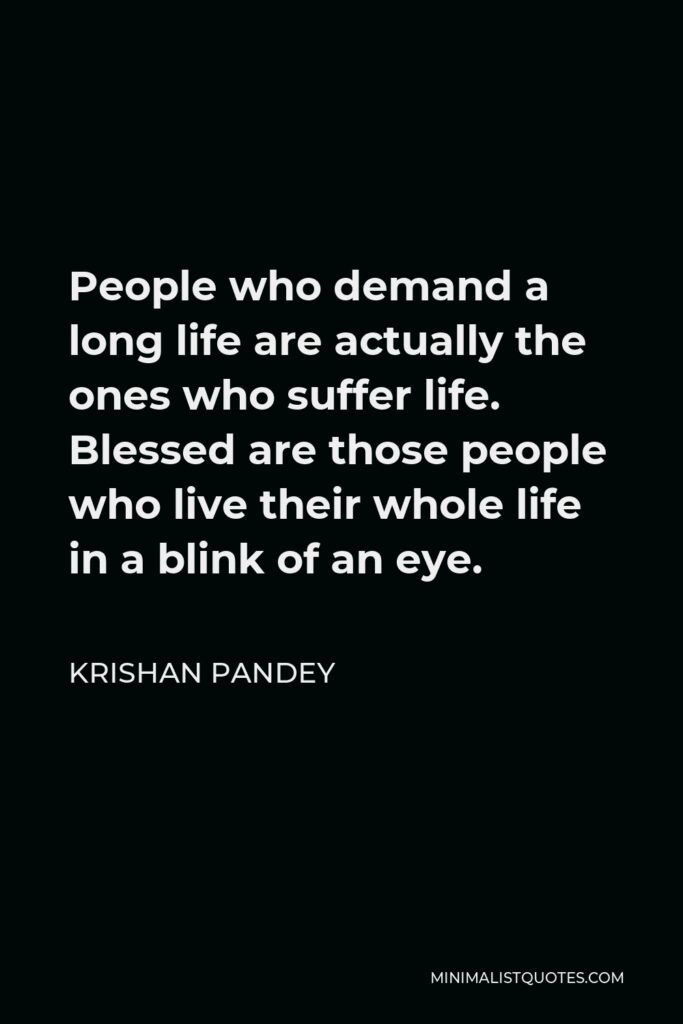 Krishan Pandey Quote - People who demand a long life are actually the ones who suffer life. Blessed are those people who live their whole life in a blink of an eye.