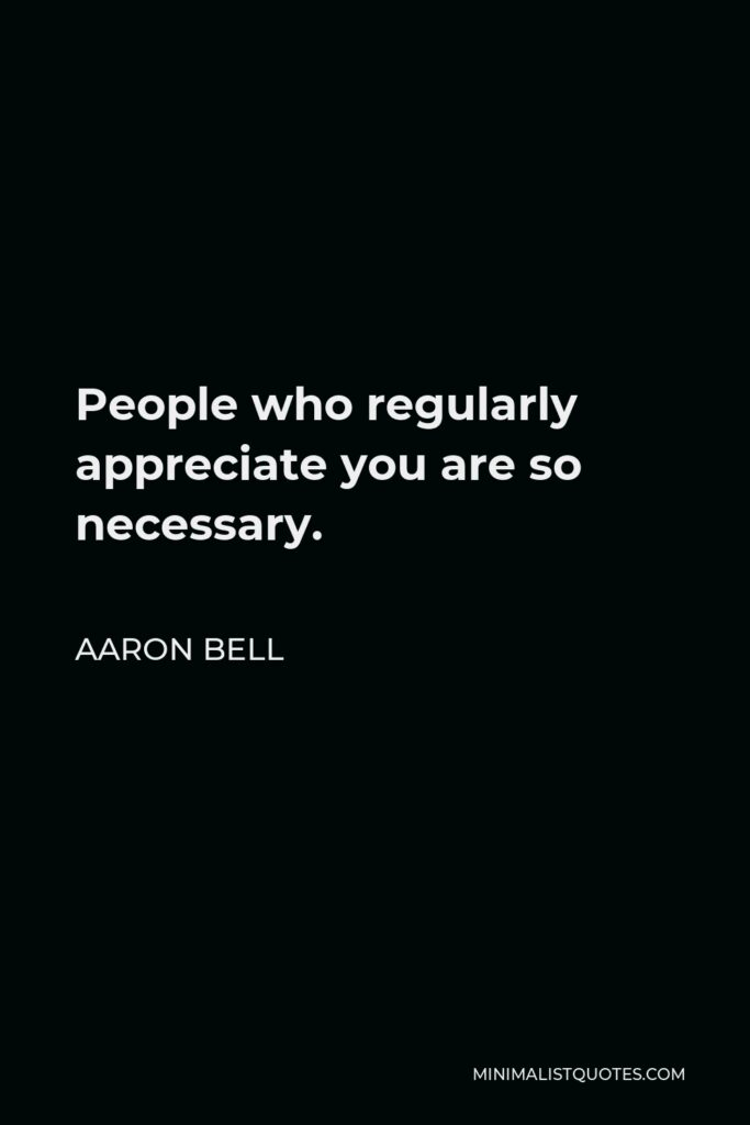 Aaron Bell Quote - People who regularly appreciate you are so necessary.