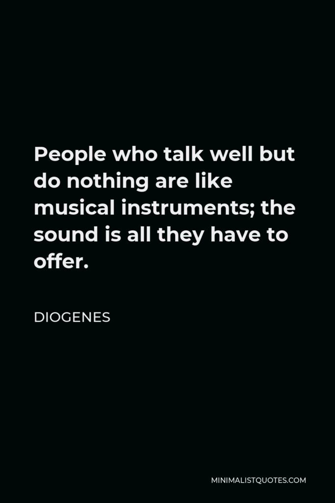 Diogenes Quote - People who talk well but do nothing are like musical instruments; the sound is all they have to offer.