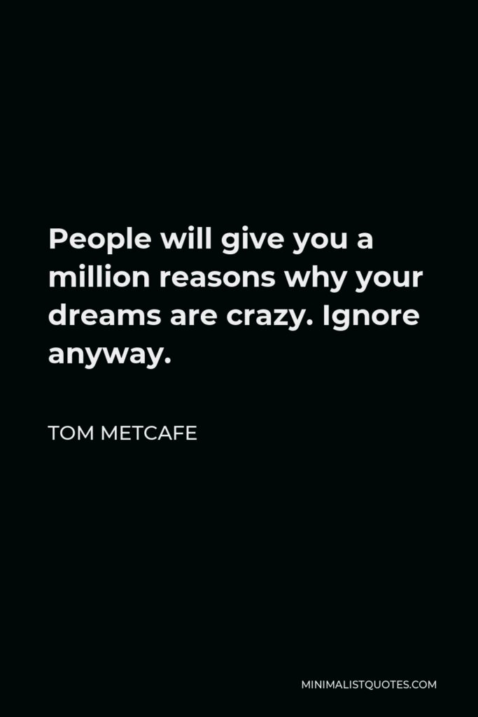 Tom Metcafe Quote - People will give you a million reasons why your dreams are crazy. Ignore anyway.