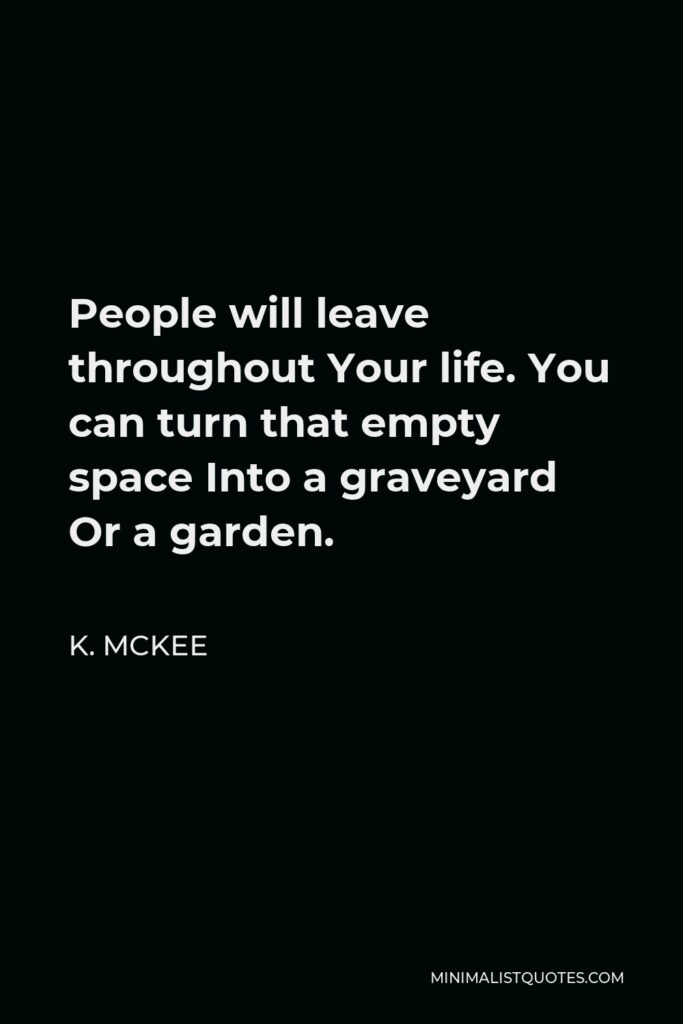 K. Mckee Quote - People will leave throughout Your life. You can turn that empty space Into a graveyard Or a garden.