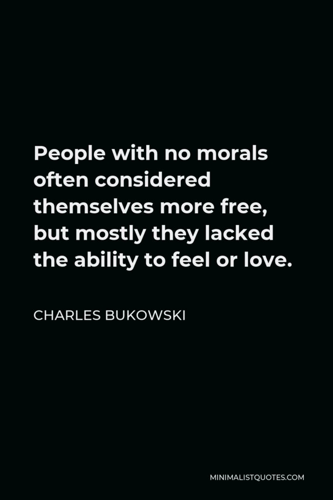 Charles Bukowski Quote - People with no morals often considered themselves more free, but mostly they lacked the ability to feel or love.
