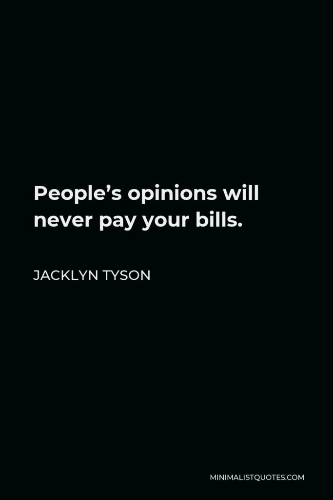 Jacklyn Tyson Quote - People's opinions will never pay your bills.