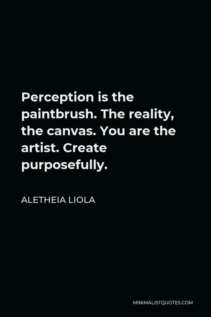 Aletheia Liola Quote - Perception is the paintbrush. The reality, the canvas. You are the artist. Create purposefully.