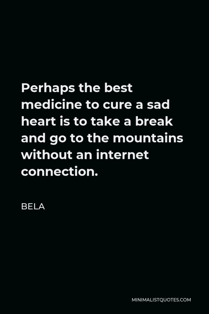 Bela Quote - Perhaps the best medicine to cure a sad heart is to take a break and go to the mountains without an internet connection.