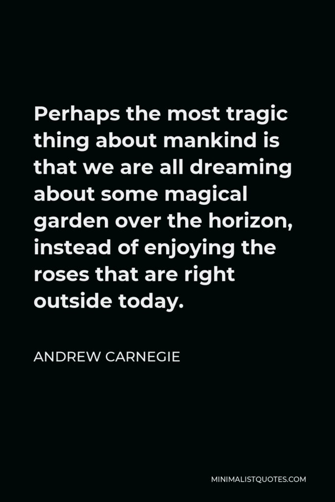 Andrew Carnegie Quote - Perhaps the most tragic thing about mankind is that we are all dreaming about some magical garden over the horizon, instead of enjoying the roses that are right outside today.