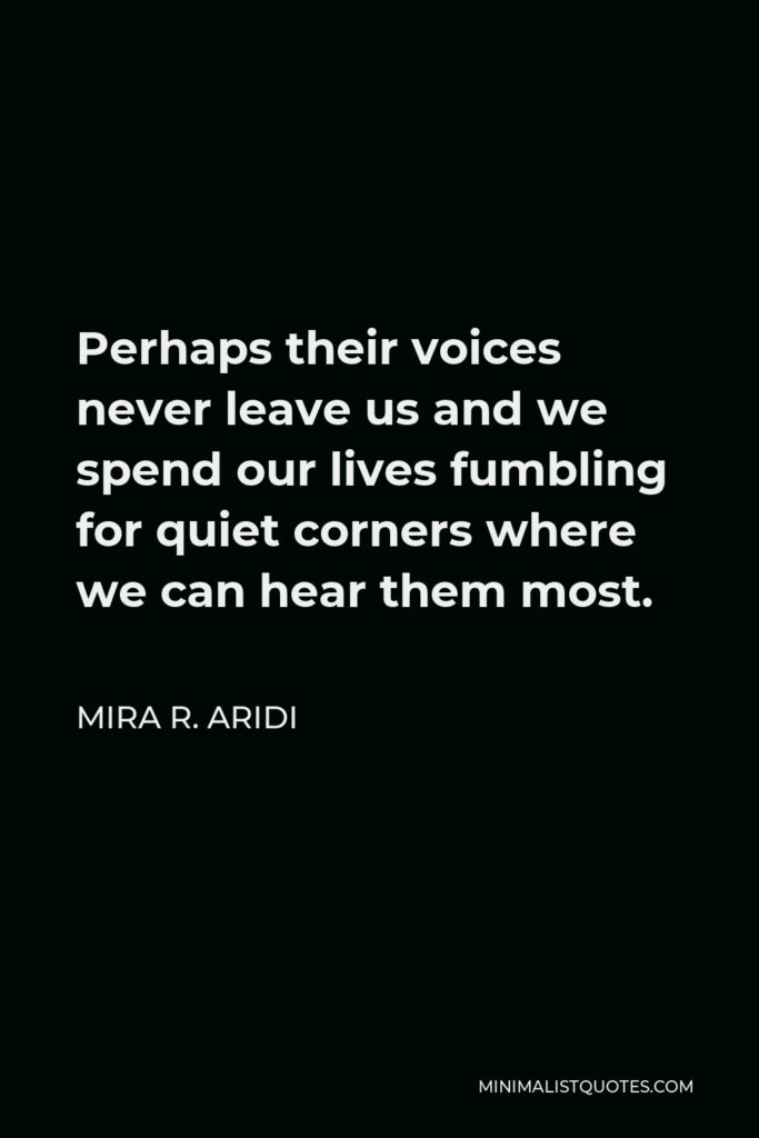 Mira R. Aridi Quote - Perhaps their voices never leave us and we spend our lives fumbling for quiet corners where we can hear them most.