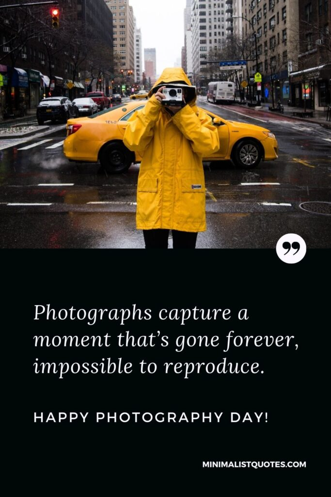 Photography Day Quote, Wish & Message With Image: Photographs capture a moment that's gone forever, impossible to reproduce. Happy Photography Day!