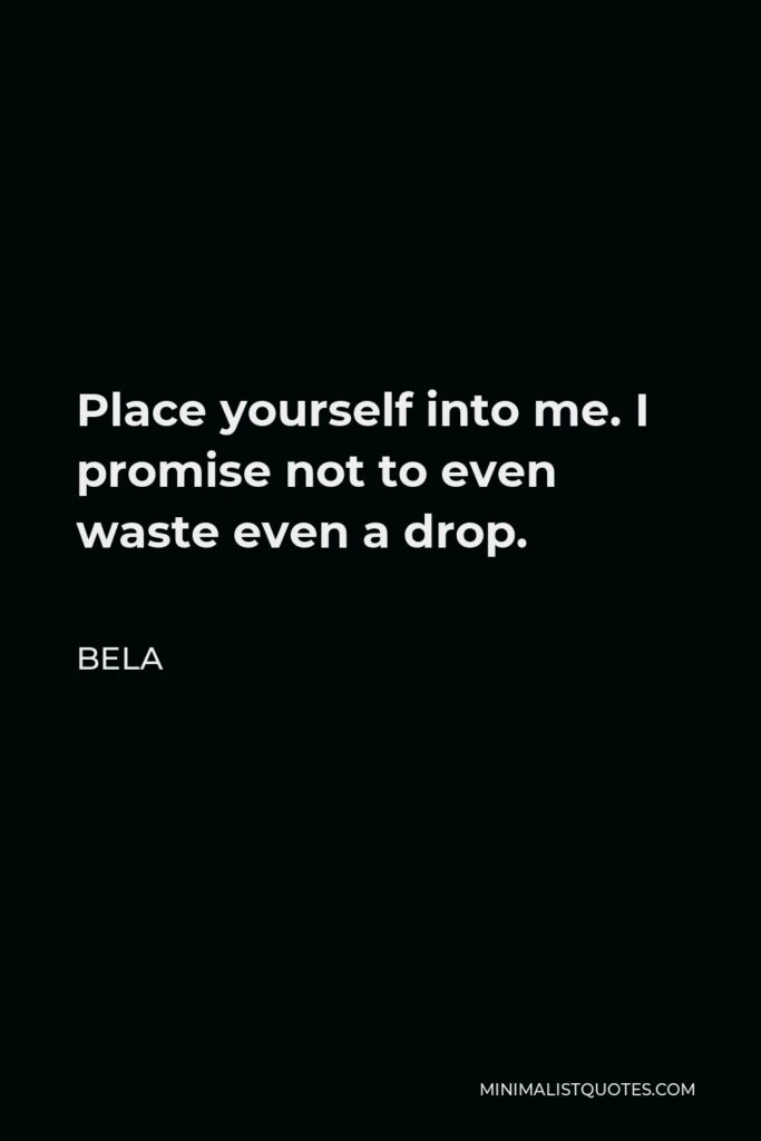 Bela Quote - Place yourself into me. I promise not to even waste even a drop.