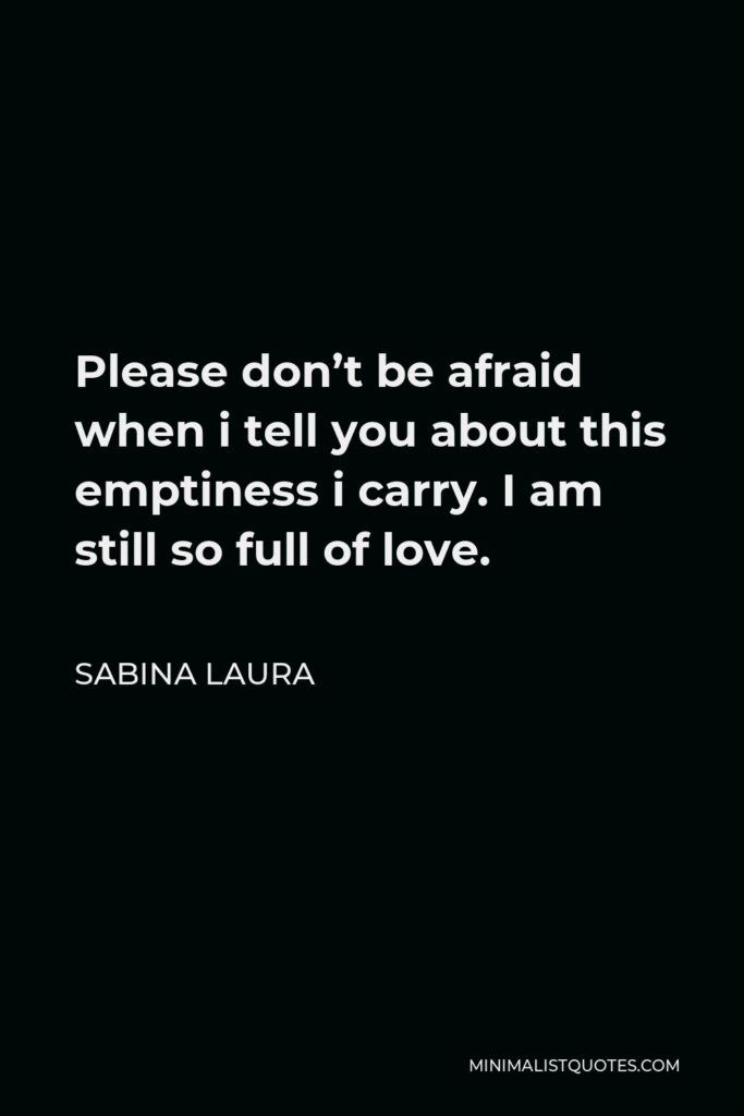 Sabina Laura Quote - Please don't be afraid when i tell you about this emptiness i carry. I am still so full of love.