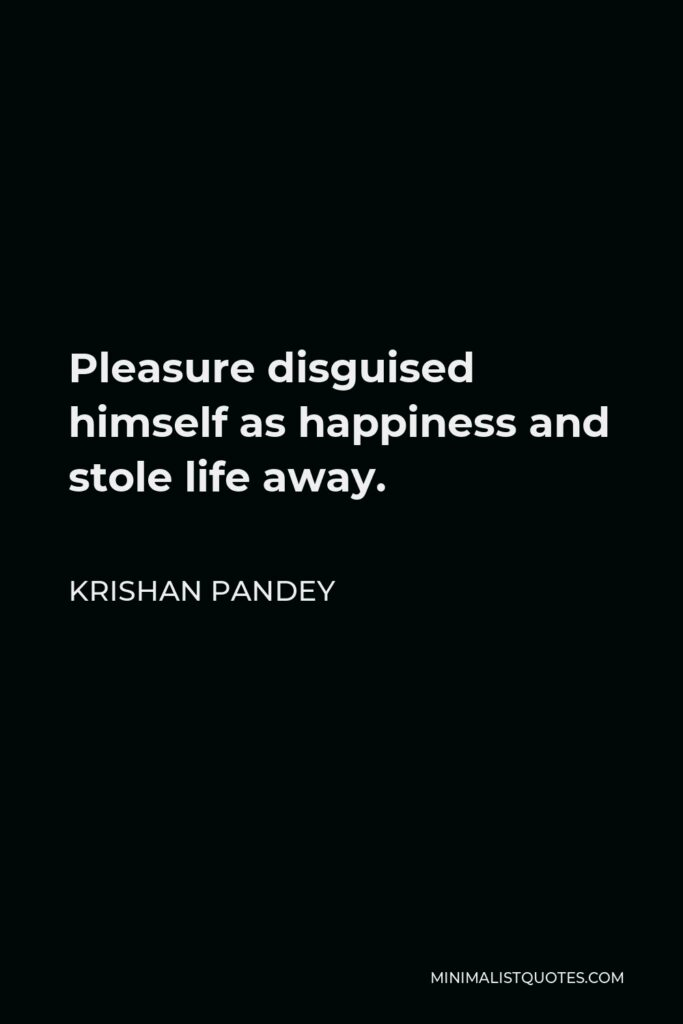 Krishan Pandey Quote - Pleasure disguised himself as happiness and stole life away.