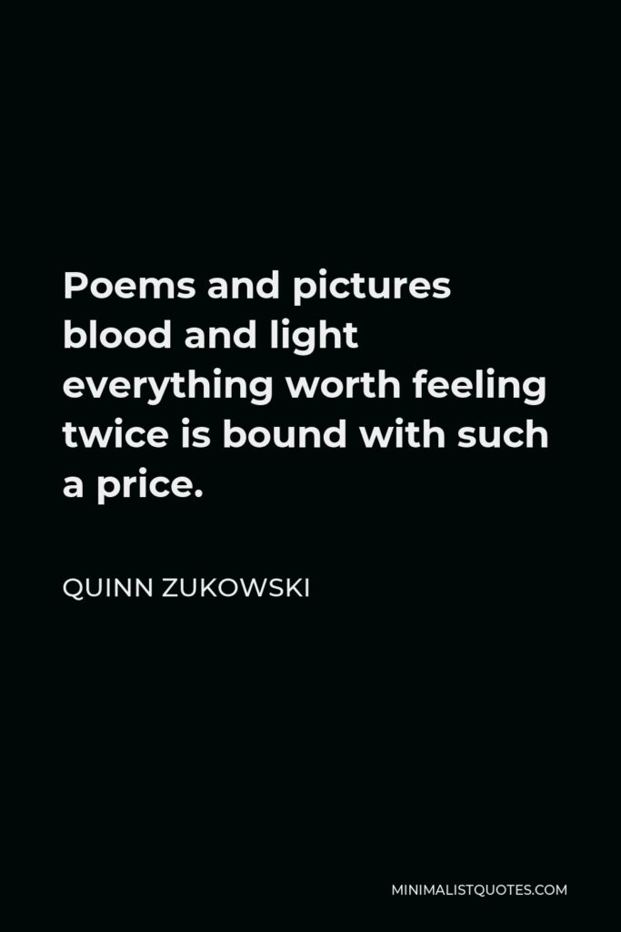 Quinn Zukowski Quote - Poems and pictures blood and light everything worth feeling twice is bound with such a price.
